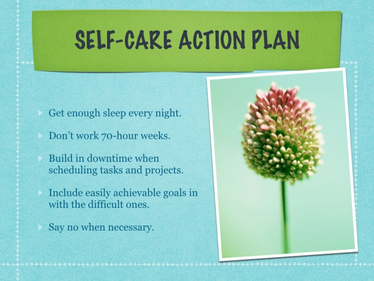 Self care action plan includes getting enough sleep, working less than 70 hours per week, building downtime into projects, including easy and difficult goals, and saying no.,