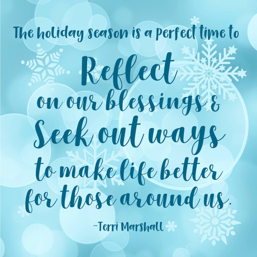 The holiday season is a perfect time to reflect on our blessings and seek out ways to make life better for those around us. (Quote from Terri Marshall)
