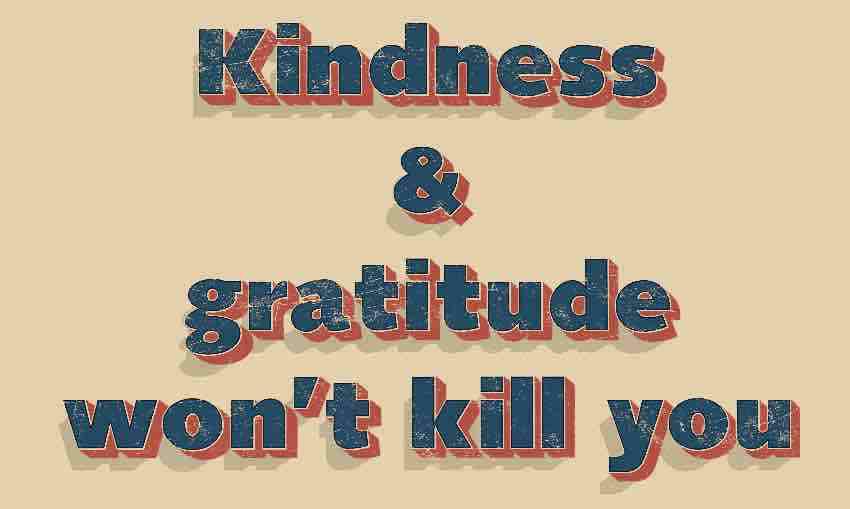 Kindness and gratitude won't kill you.