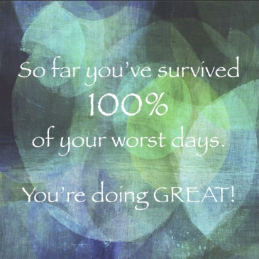 So far you've survived 100% of your worst days. You're doing great!
