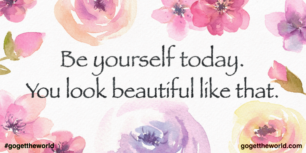 Be yourself today. You look beautiful like that.