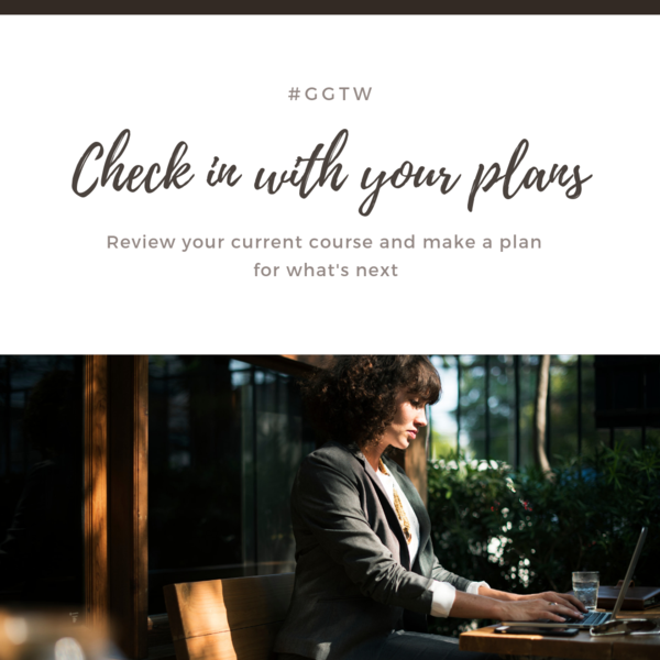 Check in with your plans. Review your current course and make a plan for what's next. #ggtw