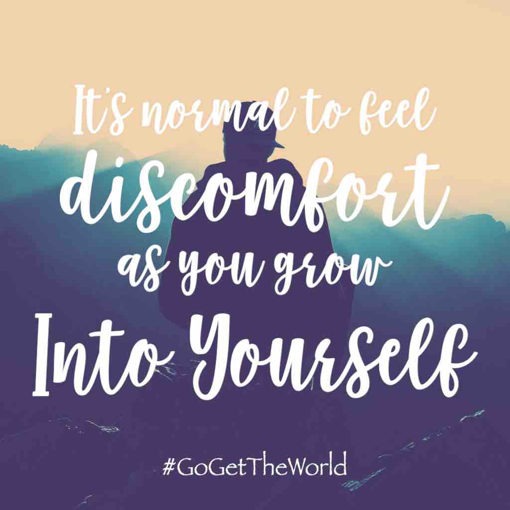 It's normal to feel discomfort as you grow into yourself. #GoGetTheWorld