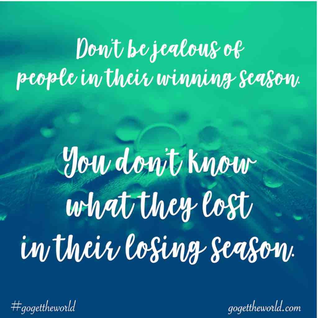 Don't be jealous of people in their winning season. You don't know what they lost in their losing season. #gogettheworld gogettheworld.com