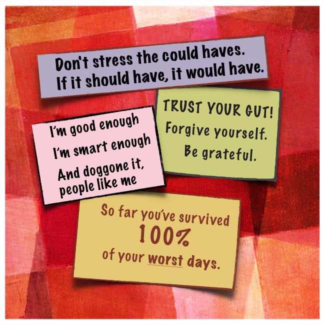 Don't stress the could haves. If it should have, it would have. I'm good enough, I'm smart enough, and doggone it, people like me. Trust your gut: Forgive yourself, be grateful. So far you've survived 100% of your worst days.