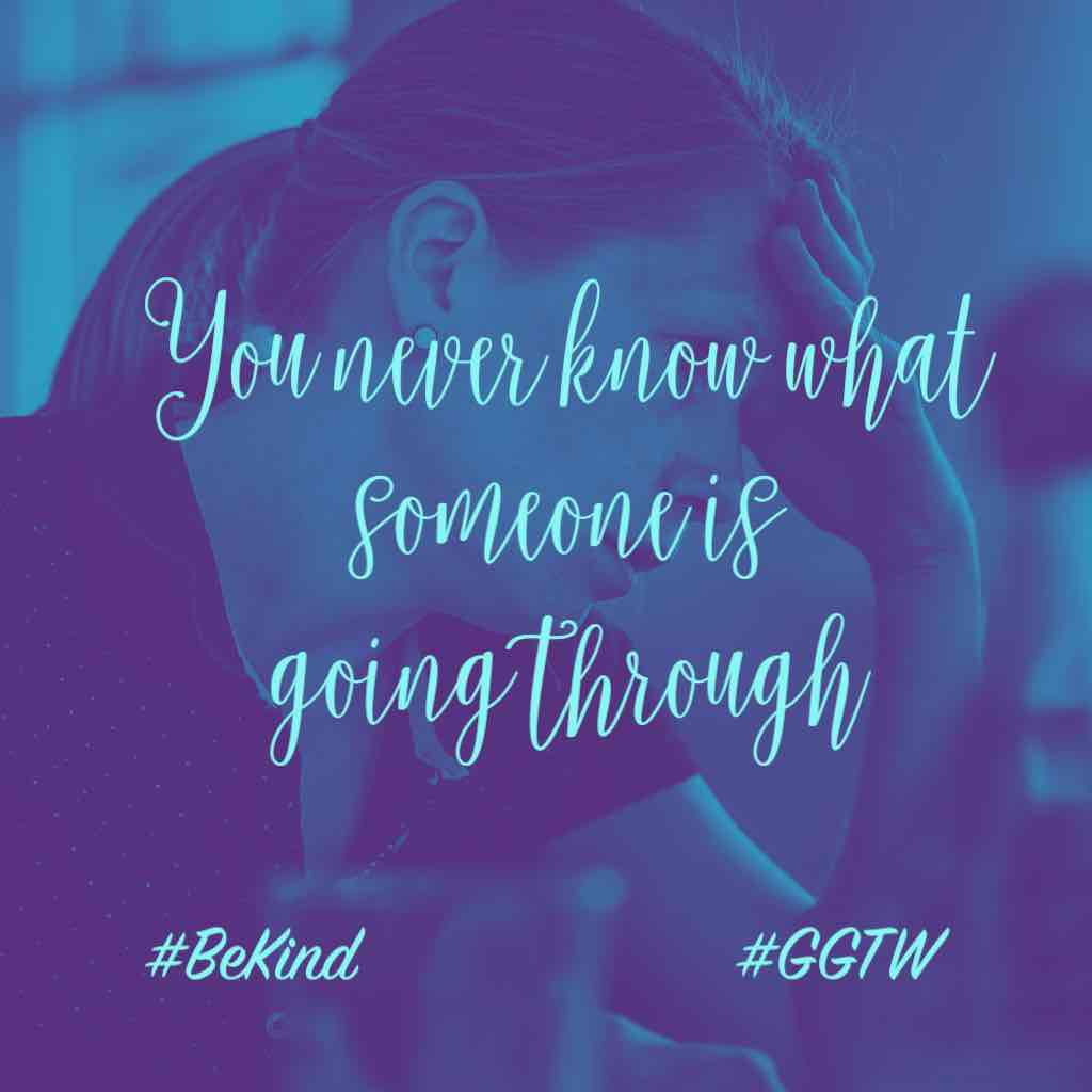 You never know what someone is going through. #BeKind #GGTW